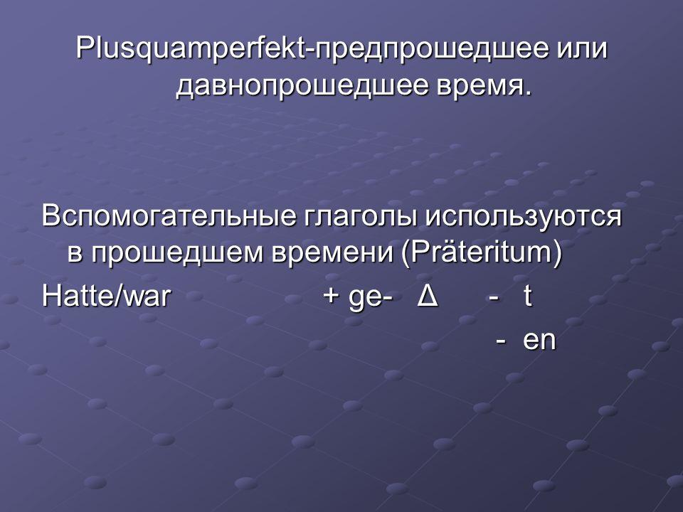 Plusquamperfekt-предпрошедшее или давнопрошедшее время. Вспомогательные глаголы используются в прошедшем времени (Präteritum) Hatte/war + ge- Δ - t -