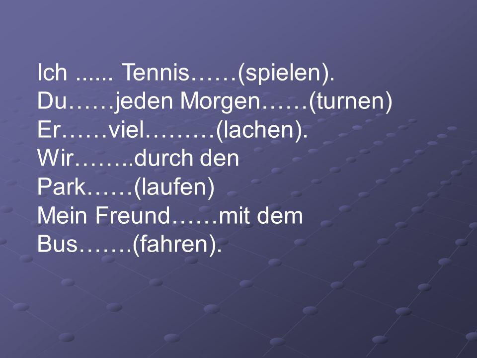 Ich...... Tennis……(spielen). Du……jeden Morgen……(turnen) Er……viel………(lachen). Wir……..durch den Park……(laufen) Mein Freund……mit dem Bus…….(fahren).