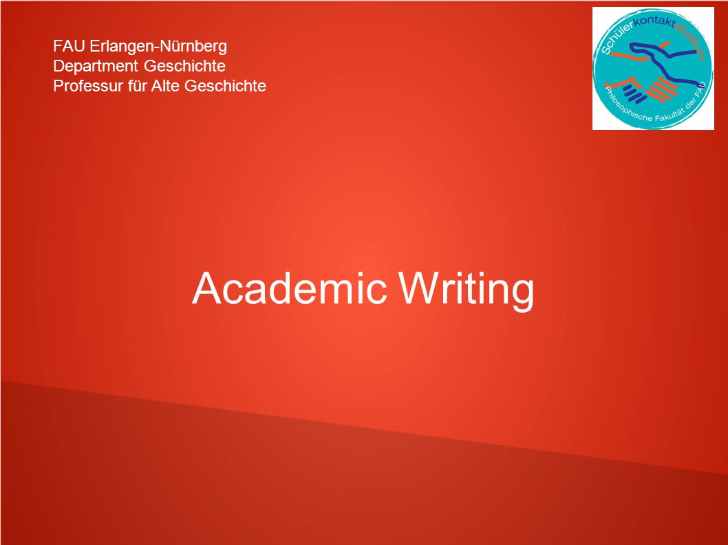 FAU Erlangen-Nürnberg Department Geschichte Professur für Alte Geschichte 1.) Academic Writing and Scientific Work 1.1 What is scientific work.