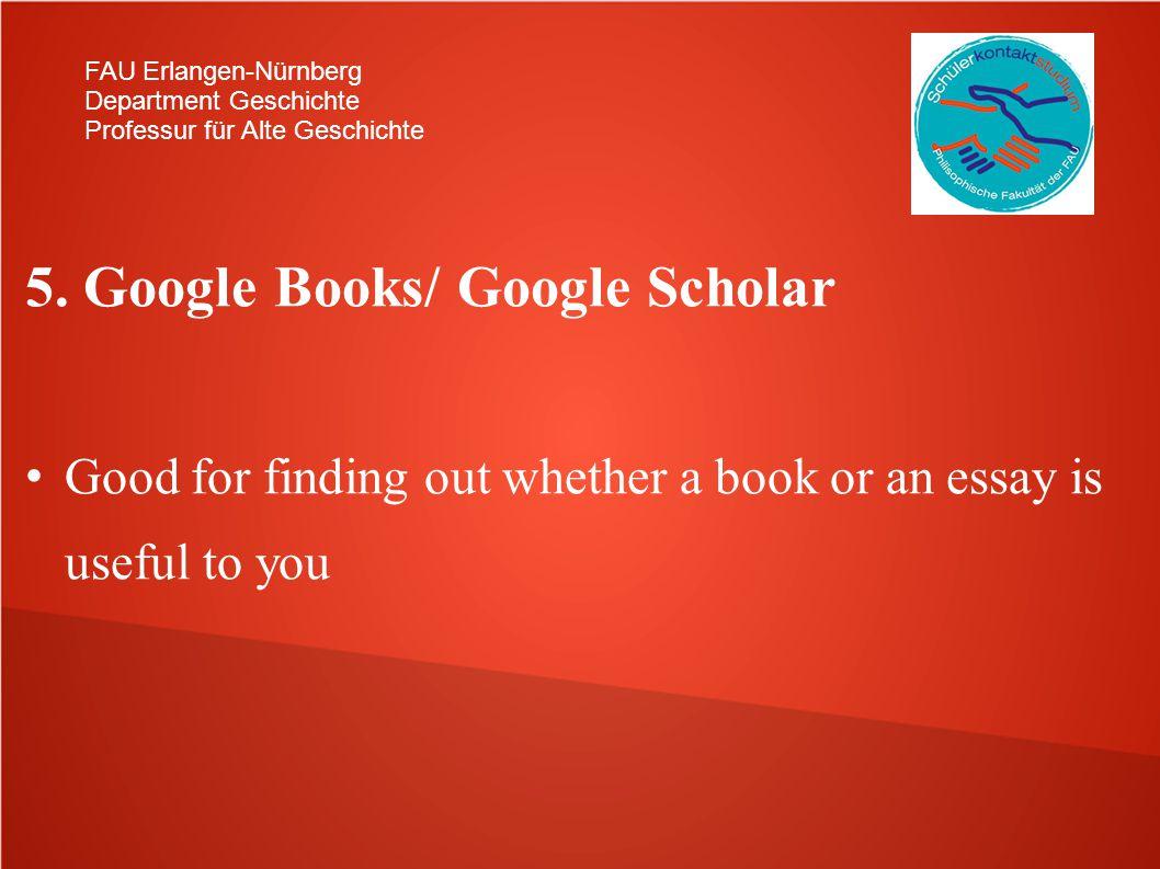 FAU Erlangen-Nürnberg Department Geschichte Professur für Alte Geschichte 5. Google Books/ Google Scholar Good for finding out whether a book or an es