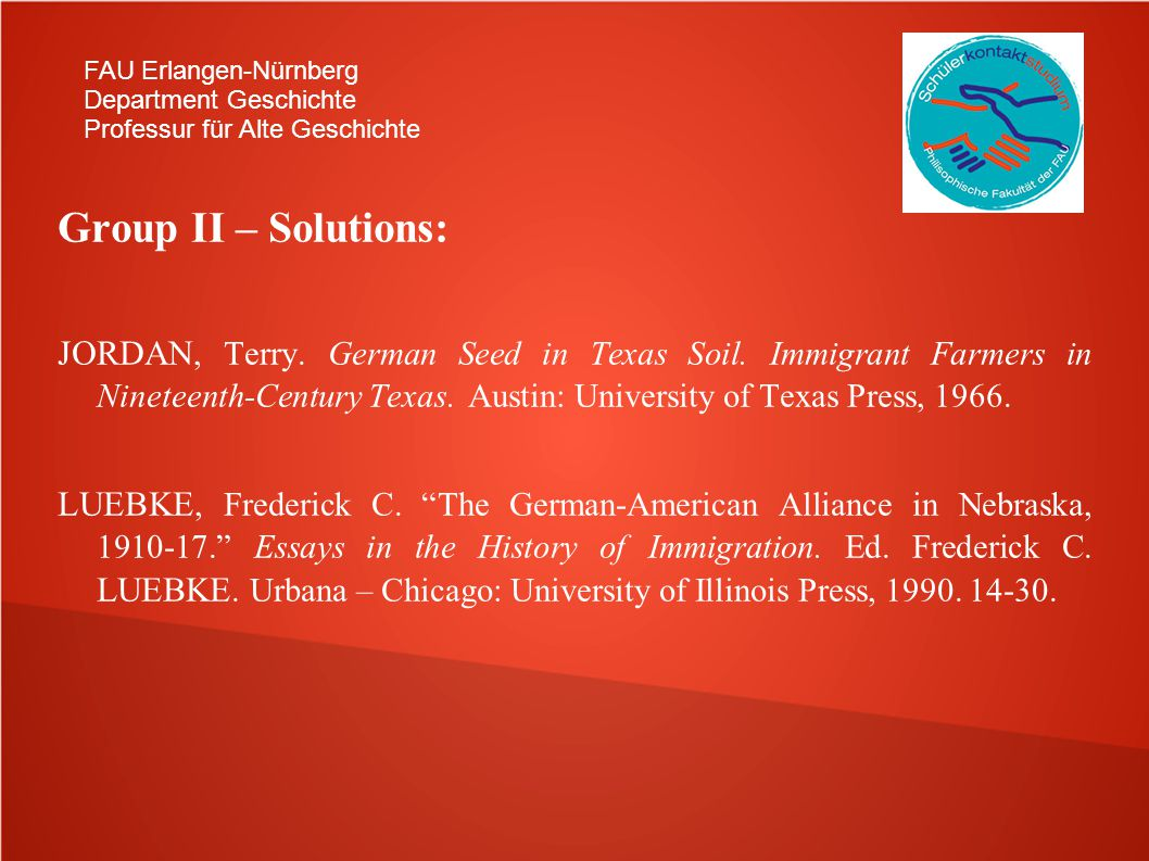 FAU Erlangen-Nürnberg Department Geschichte Professur für Alte Geschichte Group II – Solutions: JORDAN, Terry. German Seed in Texas Soil. Immigrant Fa