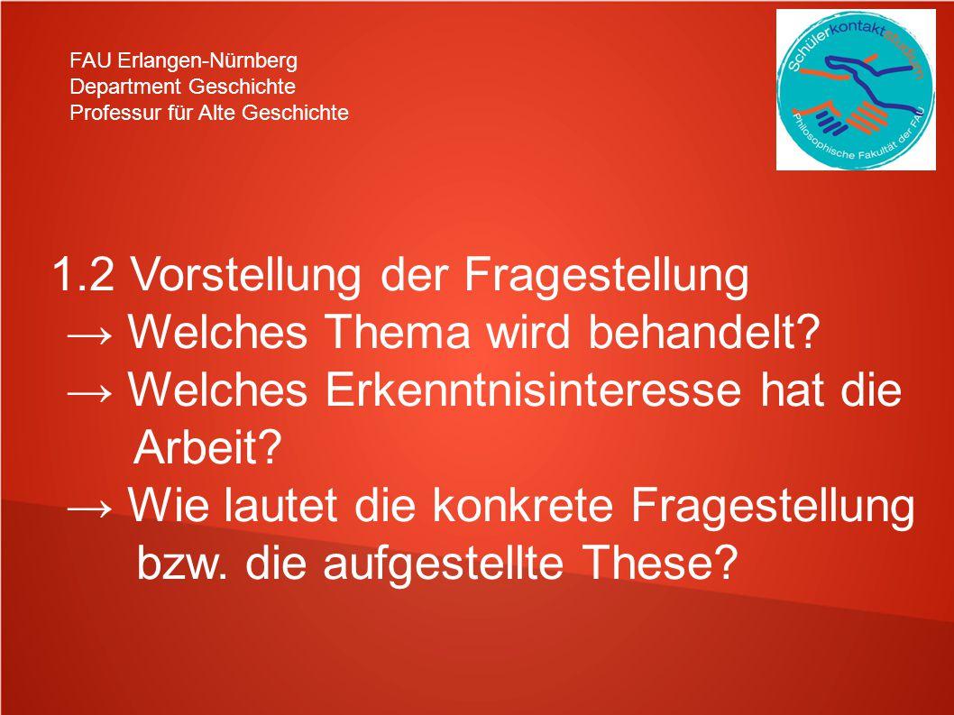 FAU Erlangen-Nürnberg Department Geschichte Professur für Alte Geschichte 1.2 Vorstellung der Fragestellung Welches Thema wird behandelt? Welches Erke
