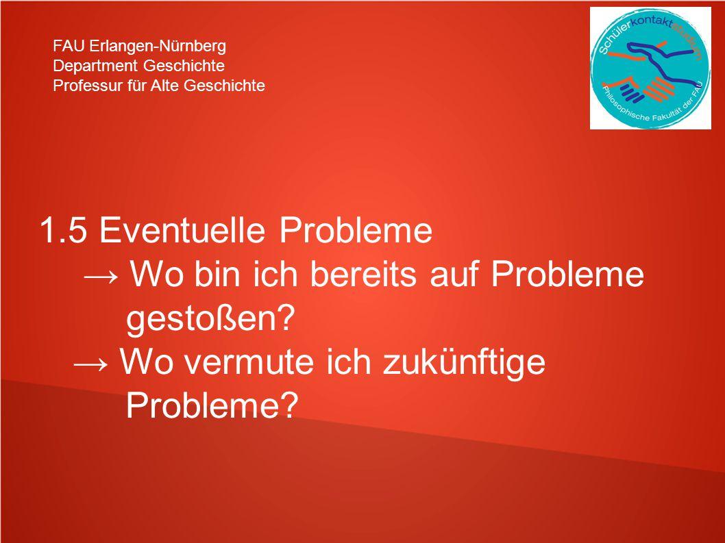 FAU Erlangen-Nürnberg Department Geschichte Professur für Alte Geschichte 1.5 Eventuelle Probleme Wo bin ich bereits auf Probleme gestoßen? Wo vermute