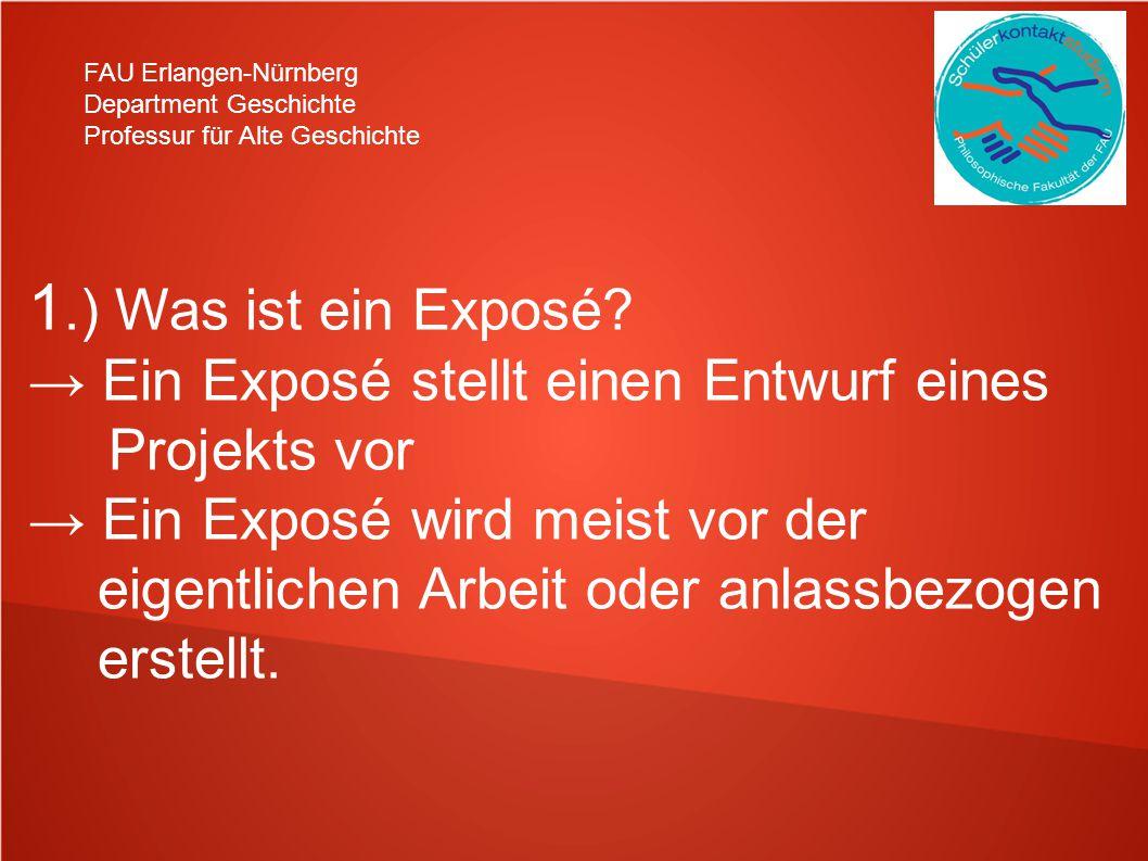 FAU Erlangen-Nürnberg Department Geschichte Professur für Alte Geschichte 1.) Was ist ein Exposé? Ein Exposé stellt einen Entwurf eines Projekts vor E