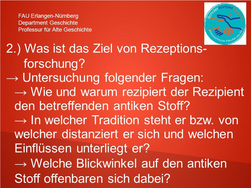 FAU Erlangen-Nürnberg Department Geschichte Professur für Alte Geschichte 2.) Was ist das Ziel von Rezeptions- forschung.