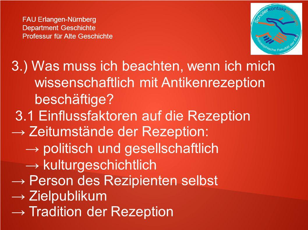 FAU Erlangen-Nürnberg Department Geschichte Professur für Alte Geschichte 3.) Was muss ich beachten, wenn ich mich wissenschaftlich mit Antikenrezeption beschäftige.