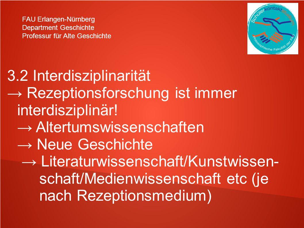 FAU Erlangen-Nürnberg Department Geschichte Professur für Alte Geschichte 3.2 Interdisziplinarität Rezeptionsforschung ist immer interdisziplinär.