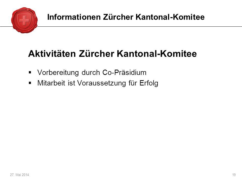 27. Mai 201419 Aktivitäten Zürcher Kantonal-Komitee Vorbereitung durch Co-Präsidium Mitarbeit ist Voraussetzung für Erfolg Informationen Zürcher Kanto