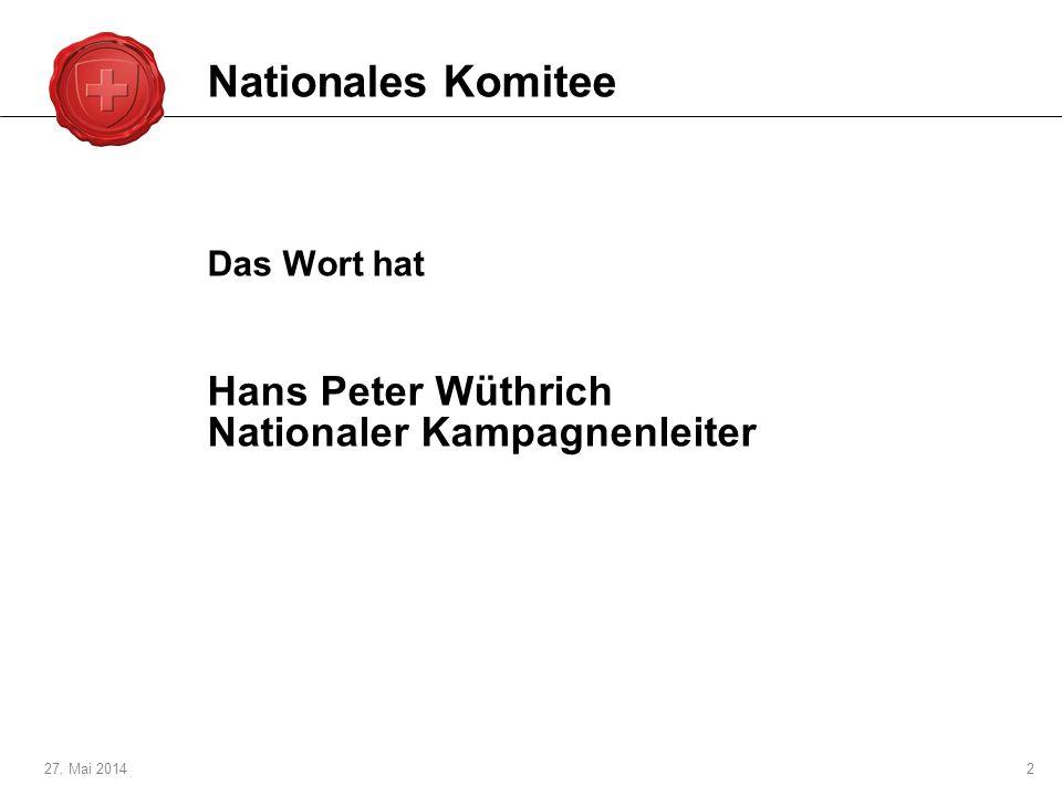 27. Mai 20142 Das Wort hat Hans Peter Wüthrich Nationaler Kampagnenleiter Nationales Komitee