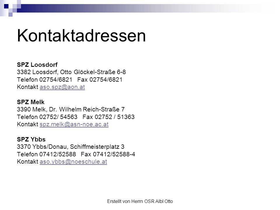 Erstellt von Herrn OSR Albl Otto Kontaktadressen SPZ Loosdorf 3382 Loosdorf, Otto Glöckel-Straße 6-8 Telefon 02754/6821 Fax 02754/6821 Kontakt aso.spz
