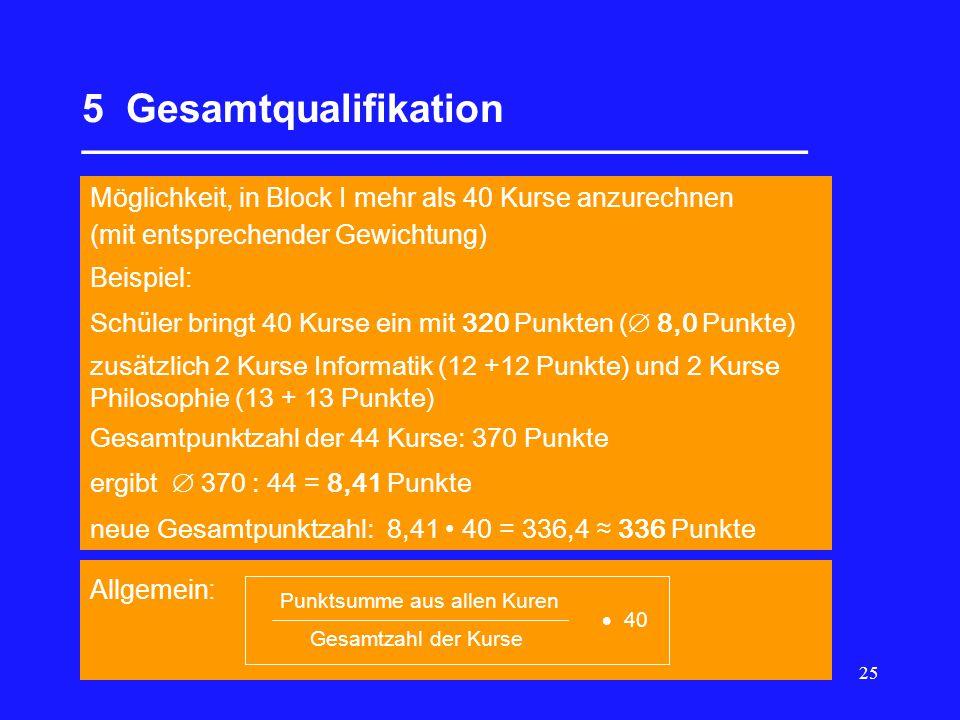 25 5 Gesamtqualifikation _________________________________ Möglichkeit, in Block I mehr als 40 Kurse anzurechnen (mit entsprechender Gewichtung) Beispiel: Schüler bringt 40 Kurse ein mit 320 Punkten ( 8,0 Punkte) zusätzlich 2 Kurse Informatik (12 +12 Punkte) und 2 Kurse Philosophie (13 + 13 Punkte) Gesamtpunktzahl der 44 Kurse: 370 Punkte ergibt 370 : 44 = 8,41 Punkte neue Gesamtpunktzahl: 8,41 40 = 336,4 336 Punkte Allgemein: Punktsumme aus allen Kuren Gesamtzahl der Kurse 40