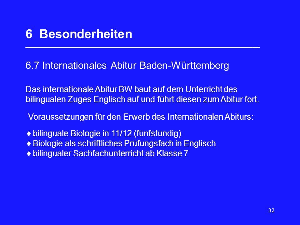 32 6 Besonderheiten __________________________________ 6.7 Internationales Abitur Baden-Württemberg bilinguale Biologie in 11/12 (fünfstündig) Biologie als schriftliches Prüfungsfach in Englisch bilingualer Sachfachunterricht ab Klasse 7 Das internationale Abitur BW baut auf dem Unterricht des bilingualen Zuges Englisch auf und führt diesen zum Abitur fort.