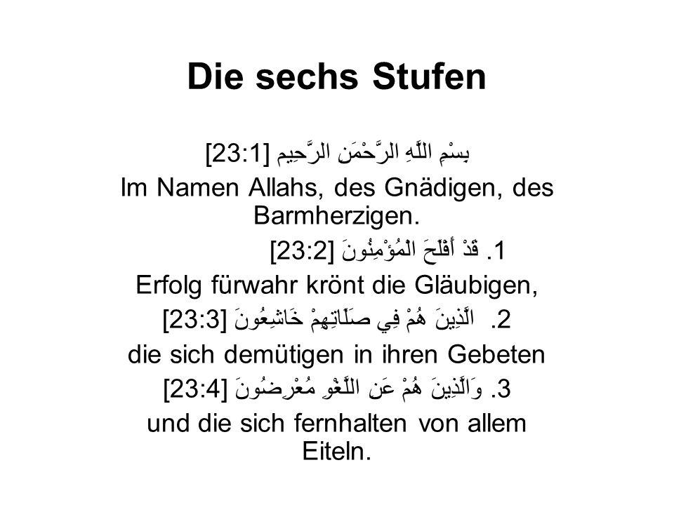 Die sechs Stufen [23:1] بِسْمِ اللَّهِ الرَّحْمَنِ الرَّحِيم Im Namen Allahs, des Gnädigen, des Barmherzigen. [23:2] قَدْ أَفْلَحَ الْمُؤْمِنُونَ.1 Er