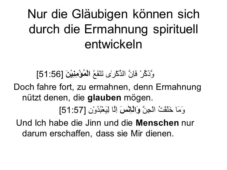 Nur die Gläubigen können sich durch die Ermahnung spirituell entwickeln [51:56] وَّذَكِّرْ فَاِنَّ الذِّكْرٰى تَنْفَعُ الْمُؤْمِنِيْنَ Doch fahre fort