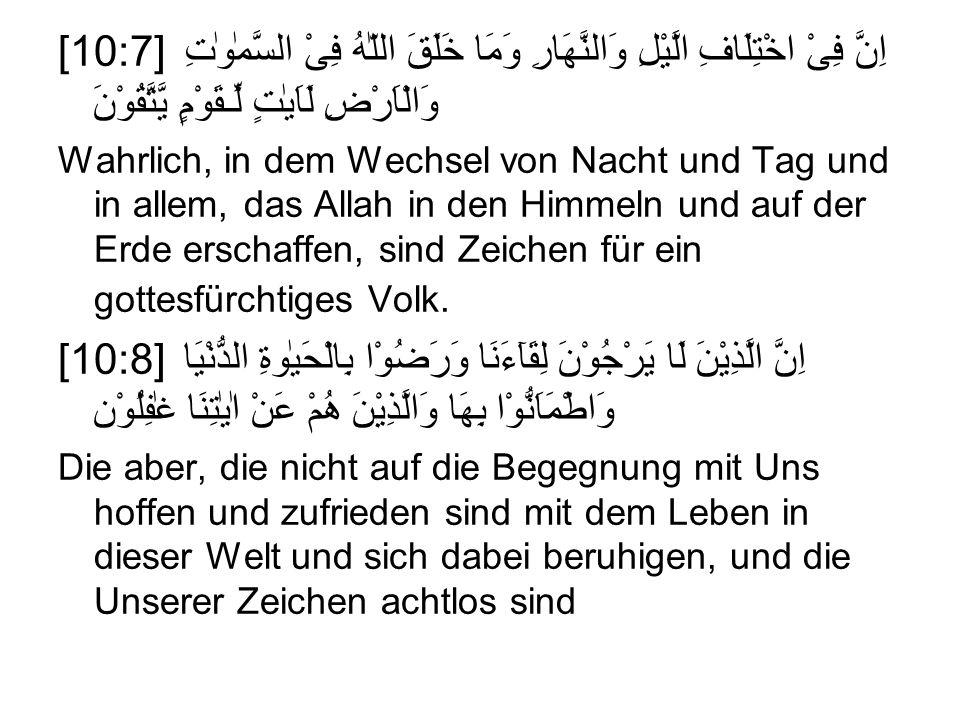 [10:7] اِنَّ فِىْ اخْتِلَافِ الَّيْلِ وَالنَّهَارِ وَمَا خَلَقَ اللّٰهُ فِىْ السَّمٰوٰتِ وَالْاَرْضِ لَاَيٰتٍ لِّـقَوْمٍ يَّتَّقُوْنَ Wahrlich, in dem Wechsel von Nacht und Tag und in allem, das Allah in den Himmeln und auf der Erde erschaffen, sind Zeichen für ein gottesfürchtiges Volk.