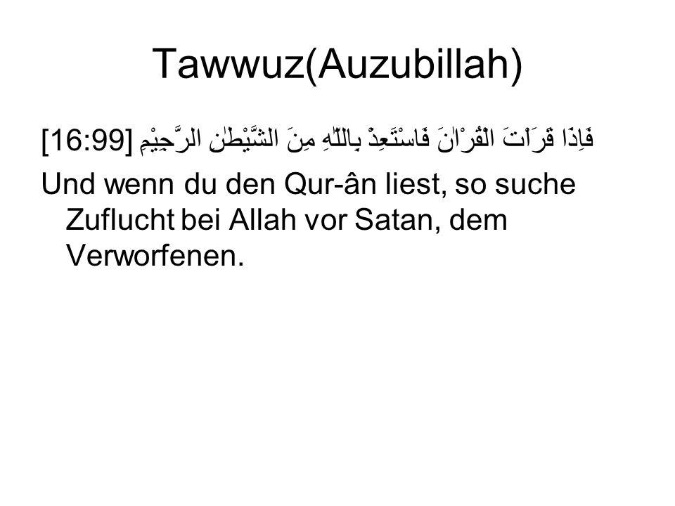 Tawwuz(Auzubillah) [16:99] فَاِذَا قَرَاْتَ الْقُرْاٰنَ فَاسْتَعِذْ بِاللّٰهِ مِنَ الشَّيْطٰنِ الرَّجِيْمِ Und wenn du den Qur-ân liest, so suche Zuflucht bei Allah vor Satan, dem Verworfenen.