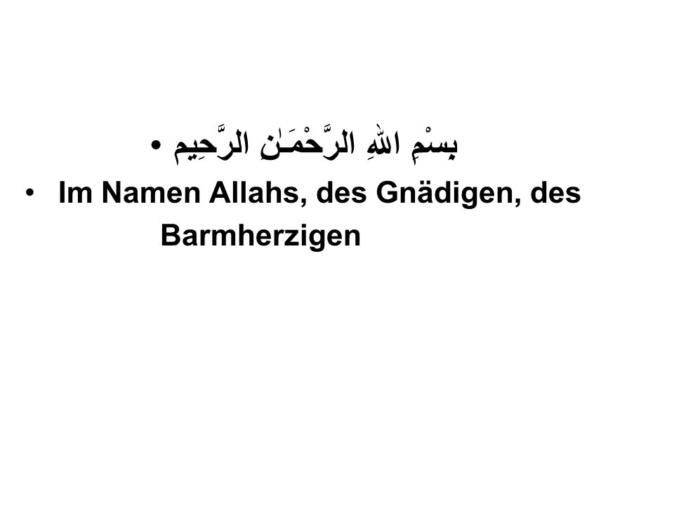 SURAH FATIHA اَلْحَمْدُ لِلّٰهِ رَبِّ الْعٰلَمِيْن (Aller Preis gehört Allah, dem Herrn der Welten ) الرَّحْمٰنِ الرَّحِيْمِ (Dem Gnädigen, dem Barmherzigen ) مٰلِكِ يَوْمِ الدِّيْن(Dem Meister des Gerichtstages) اِيَّاكَ نَعْبُدُ وَاِيَّاكَ نَسْتَعِيْنُ (Dir allein dienen wir, und zu Dir allein flehen wir um Hilfe )