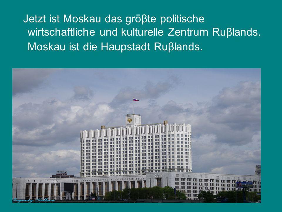 Jetzt ist Moskau das gröβte politische wirtschaftliche und kulturelle Zentrum Ruβlands.