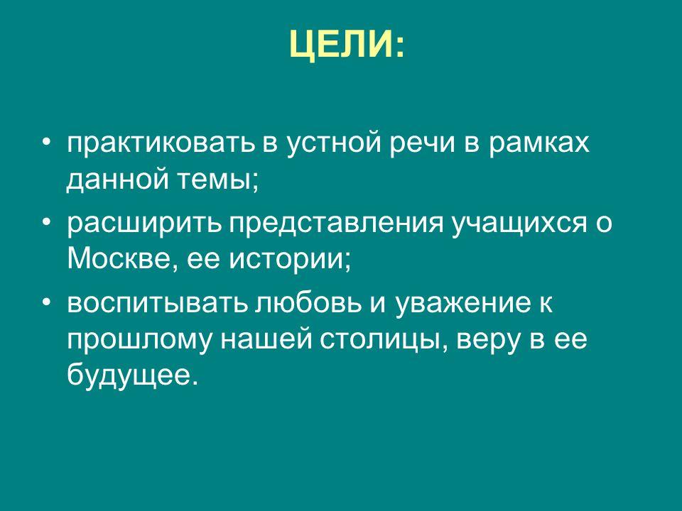 ЦЕЛИ: практиковать в устной речи в рамках данной темы; расширить представления учащихся о Москве, ее истории; воспитывать любовь и уважение к прошлому нашей столицы, веру в ее будущее.