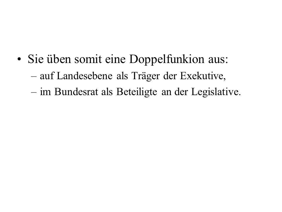 Sie üben somit eine Doppelfunkion aus: –auf Landesebene als Träger der Exekutive, –im Bundesrat als Beteiligte an der Legislative.