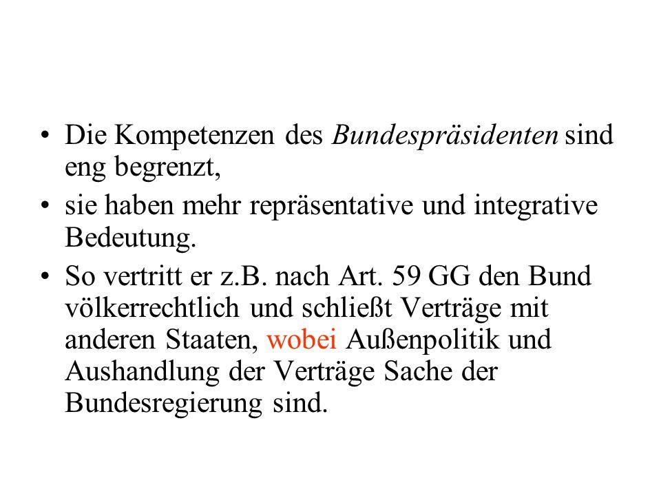Die Kompetenzen des Bundespräsidenten sind eng begrenzt, sie haben mehr repräsentative und integrative Bedeutung. So vertritt er z.B. nach Art. 59 GG