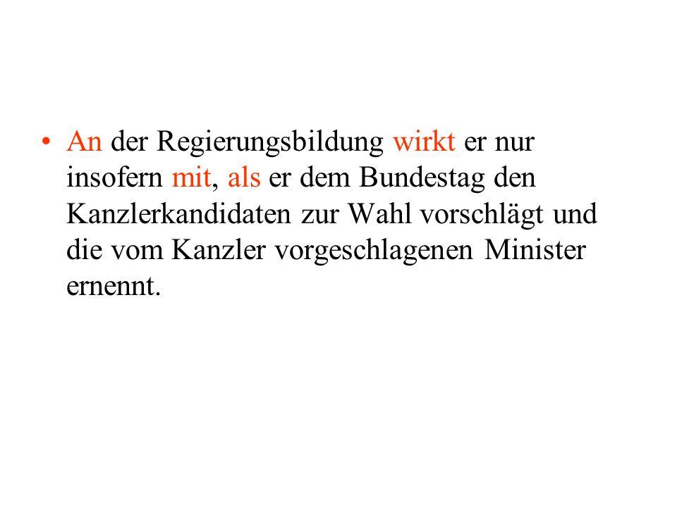 An der Regierungsbildung wirkt er nur insofern mit, als er dem Bundestag den Kanzlerkandidaten zur Wahl vorschlägt und die vom Kanzler vorgeschlagenen