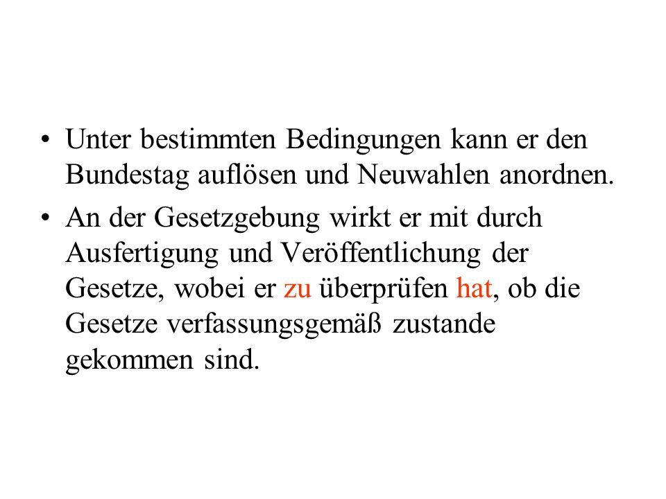 Unter bestimmten Bedingungen kann er den Bundestag auflösen und Neuwahlen anordnen. An der Gesetzgebung wirkt er mit durch Ausfertigung und Veröffentl