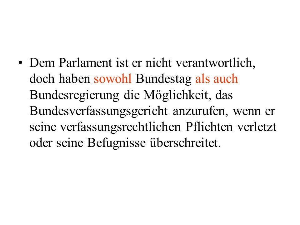 Dem Parlament ist er nicht verantwortlich, doch haben sowohl Bundestag als auch Bundesregierung die Möglichkeit, das Bundesverfassungsgericht anzurufe