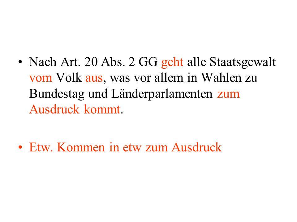 Nach Art. 20 Abs. 2 GG geht alle Staatsgewalt vom Volk aus, was vor allem in Wahlen zu Bundestag und Länderparlamenten zum Ausdruck kommt. Etw. Kommen