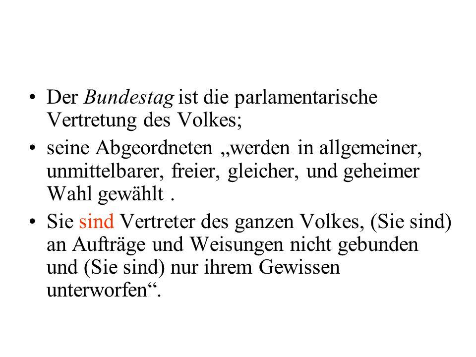 Der Bundestag ist die parlamentarische Vertretung des Volkes; seine Abgeordneten werden in allgemeiner, unmittelbarer, freier, gleicher, und geheimer
