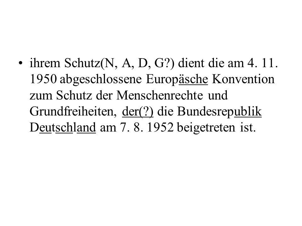 ihrem Schutz(N, A, D, G?) dient die am 4. 11. 1950 abgeschlossene Europäsche Konvention zum Schutz der Menschenrechte und Grundfreiheiten, der(?) die