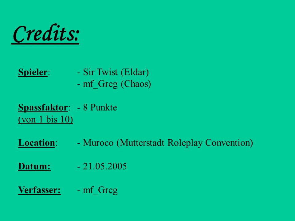 Credits: Spieler:- Sir Twist (Eldar) - mf_Greg (Chaos) Spassfaktor:- 8 Punkte (von 1 bis 10) Location:- Muroco (Mutterstadt Roleplay Convention) Datum:- 21.05.2005 Verfasser:- mf_Greg