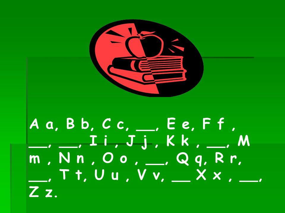 A a, B b, C c, __, E e, F f, __, __, I i, J j, K k, __, M m, N n, O o, __, Q q, R r, __, T t, U u, V v, __ X x, __, Z z.