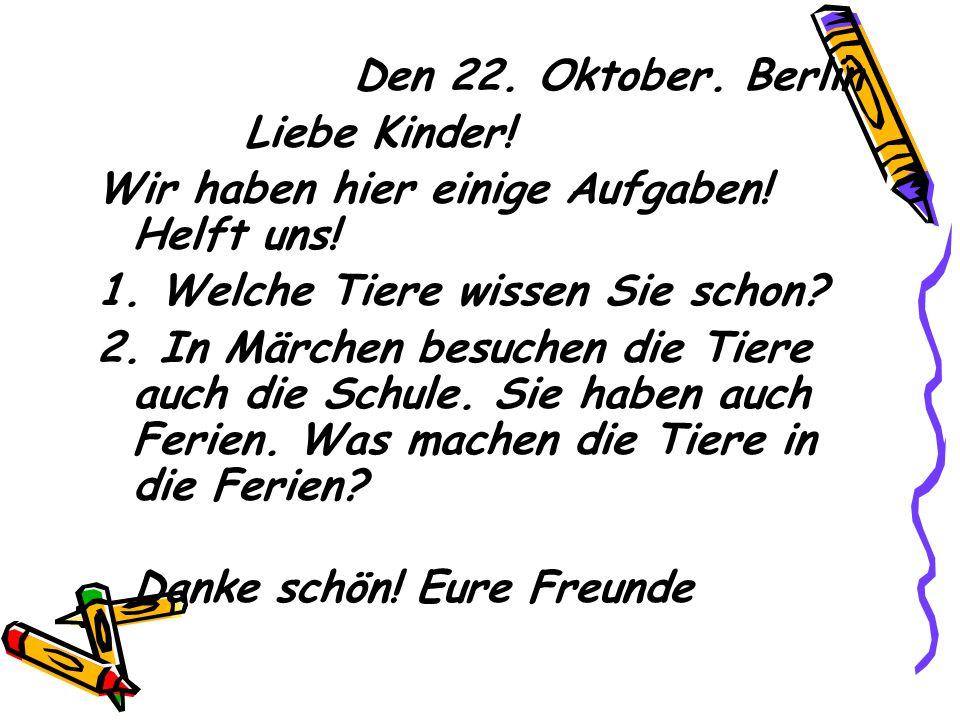 Den 22. Oktober. Berlin Liebe Kinder! Wir haben hier einige Aufgaben! Helft uns! 1. Welche Tiere wissen Sie schon? 2. In Märchen besuchen die Tiere au