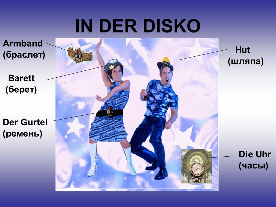 IN DER DISKO Hut (шляпа) Die Uhr (часы) Armband (браслет) Der Gurtel (ремень) Barett (берет)