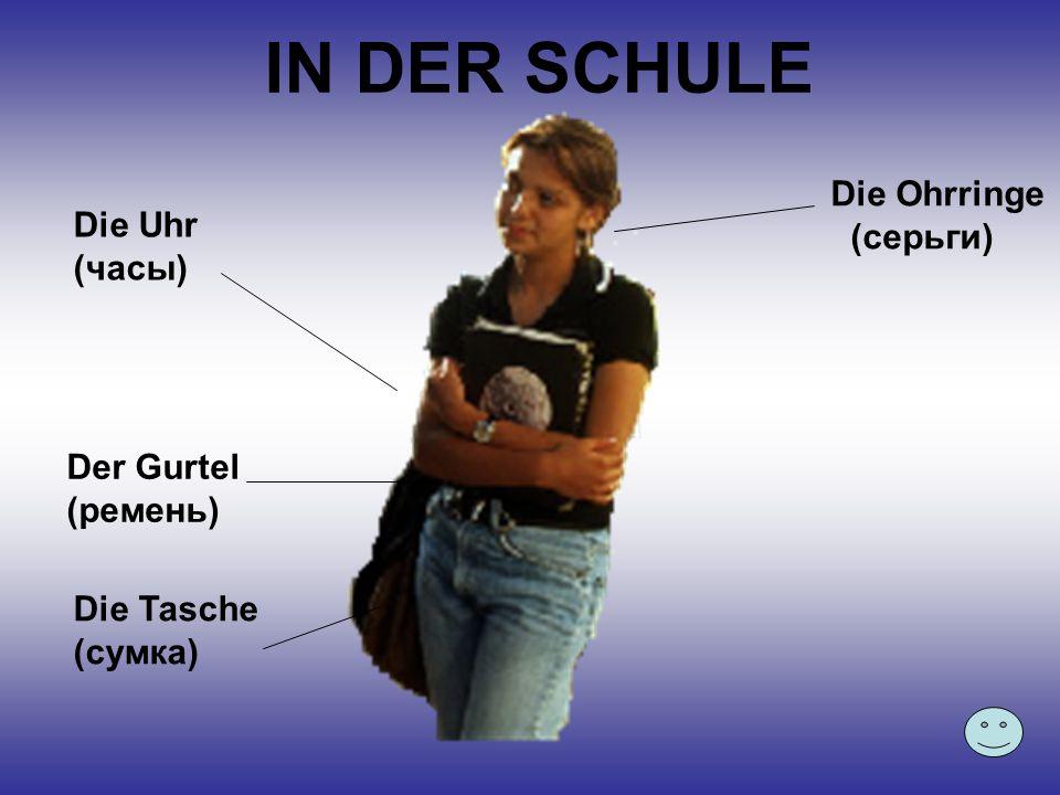 IN DER SCHULE Die Uhr (часы) Der Gurtel (ремень) Die Tasche (сумка) Die Ohrringe (серьги)