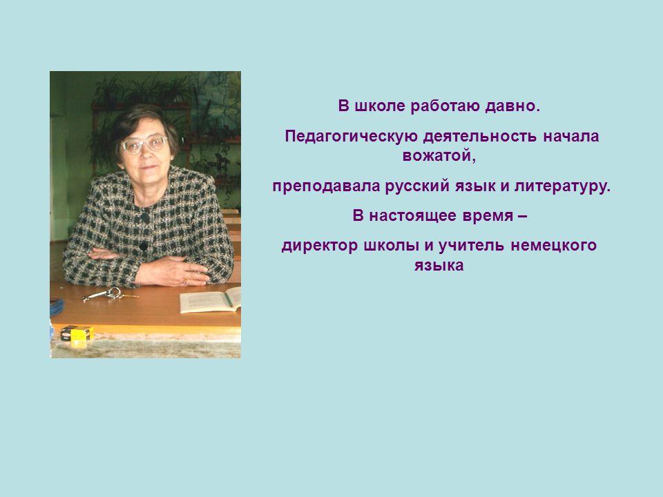 В школе работаю давно. Педагогическую деятельность начала вожатой, преподавала русский язык и литературу. В настоящее время – директор школы и учитель