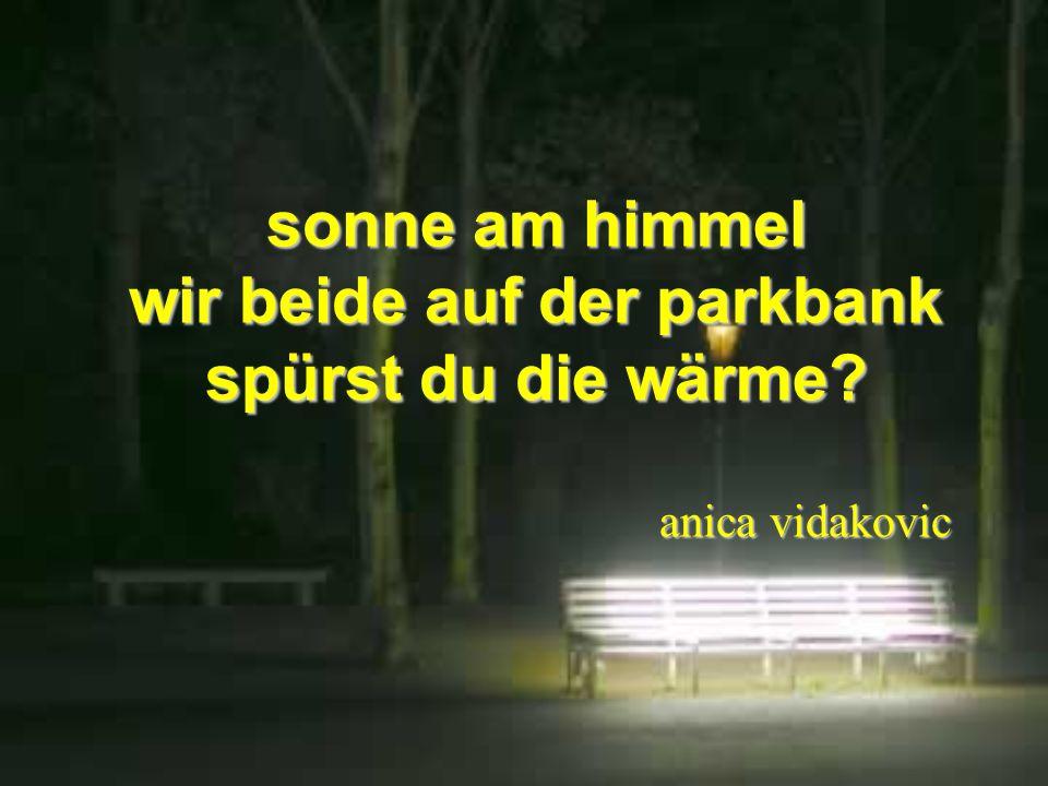 sonne am himmel wir beide auf der parkbank spürst du die wärme? anica vidakovic