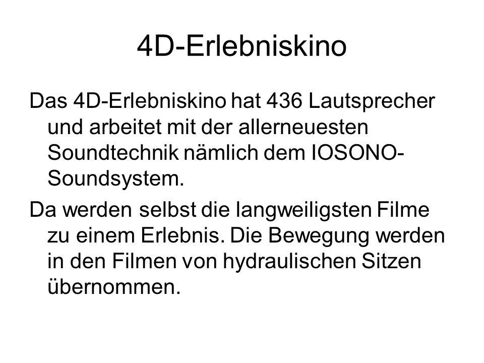 4D-Erlebniskino Das 4D-Erlebniskino hat 436 Lautsprecher und arbeitet mit der allerneuesten Soundtechnik nämlich dem IOSONO- Soundsystem. Da werden se