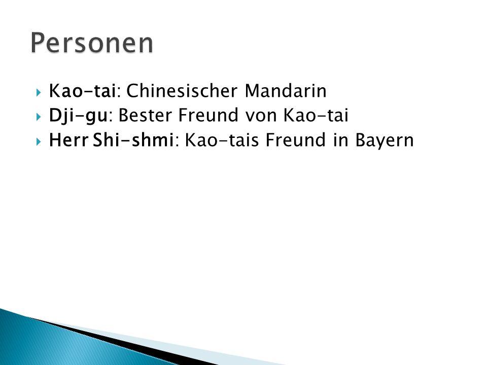 Kao-tai: Chinesischer Mandarin Dji-gu: Bester Freund von Kao-tai Herr Shi-shmi: Kao-tais Freund in Bayern