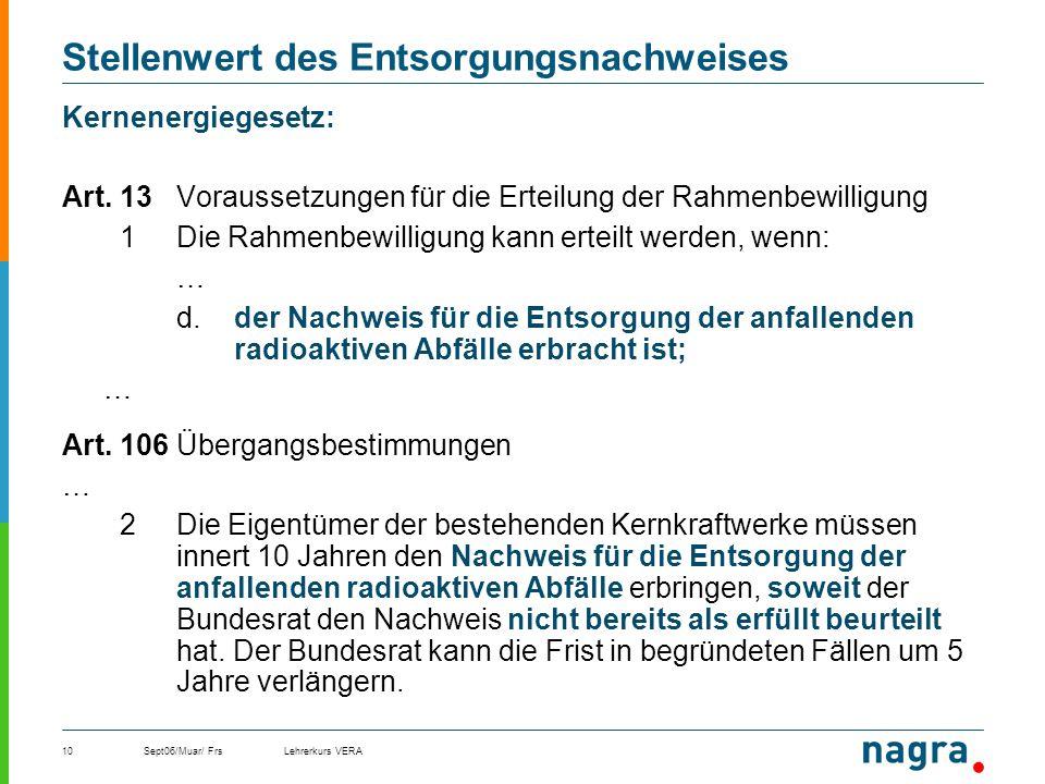 Sept06/Muar/ FrsLehrerkurs VERA10 Stellenwert des Entsorgungsnachweises Kernenergiegesetz: Art. 13Voraussetzungen für die Erteilung der Rahmenbewillig