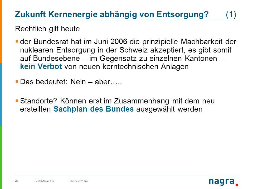 Sept06/Muar/ FrsLehrerkurs VERA23 Zukunft Kernenergie abhängig von Entsorgung? (1) Rechtlich gilt heute der Bundesrat hat im Juni 2006 die prinzipiell