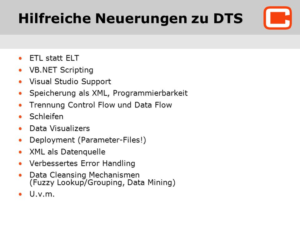 Hilfreiche Neuerungen zu DTS ETL statt ELTETL statt ELT VB.NET ScriptingVB.NET Scripting Visual Studio SupportVisual Studio Support Speicherung als XML, ProgrammierbarkeitSpeicherung als XML, Programmierbarkeit Trennung Control Flow und Data FlowTrennung Control Flow und Data Flow SchleifenSchleifen Data VisualizersData Visualizers Deployment (Parameter-Files!)Deployment (Parameter-Files!) XML als DatenquelleXML als Datenquelle Verbessertes Error HandlingVerbessertes Error Handling Data Cleansing Mechanismen (Fuzzy Lookup/Grouping, Data Mining)Data Cleansing Mechanismen (Fuzzy Lookup/Grouping, Data Mining) U.v.m.U.v.m.