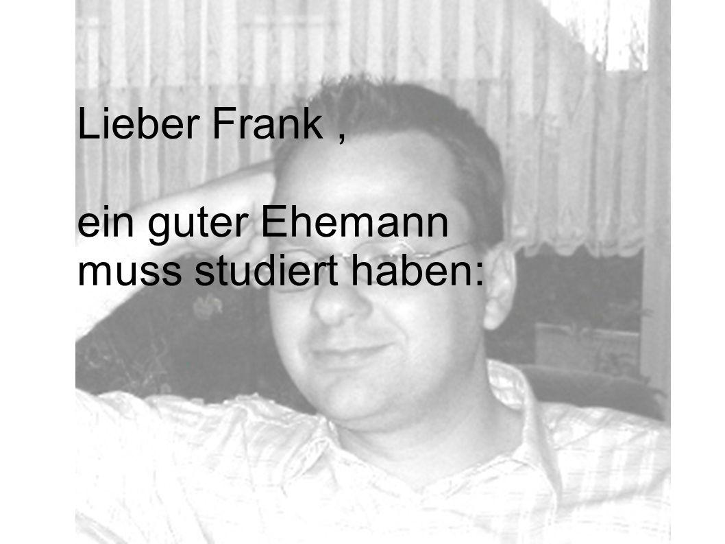 Lieber Frank, ein guter Ehemann muss studiert haben: