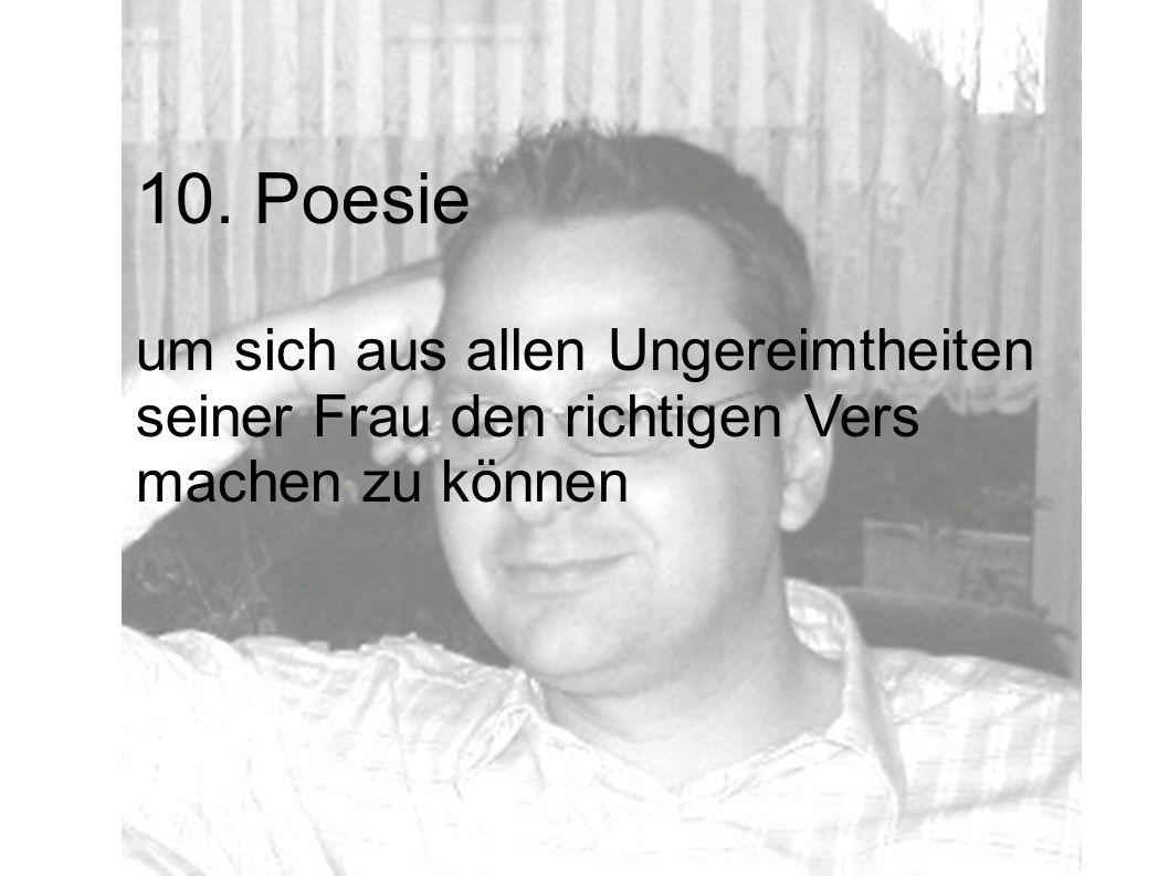10. Poesie um sich aus allen Ungereimtheiten seiner Frau den richtigen Vers machen zu können
