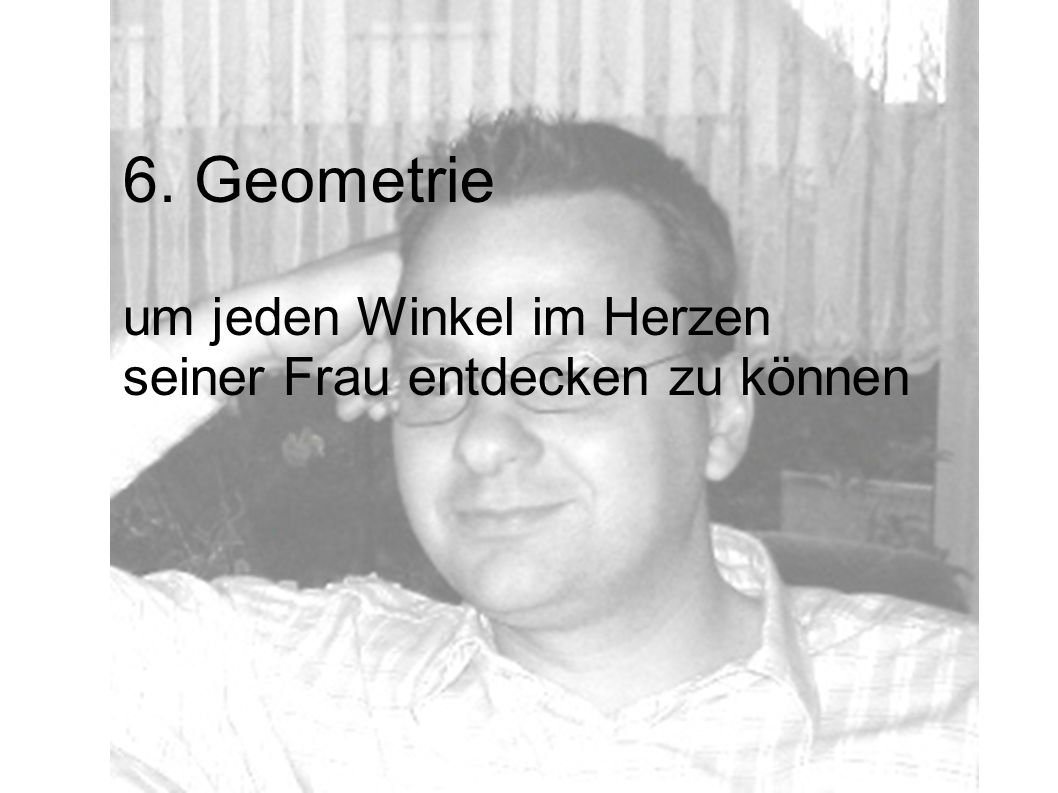 6. Geometrie um jeden Winkel im Herzen seiner Frau entdecken zu können