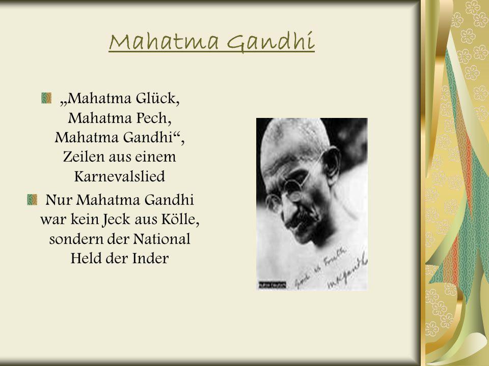 Mahatma Gandhi Mahatma Glück, Mahatma Pech, Mahatma Gandhi, Zeilen aus einem Karnevalslied Nur Mahatma Gandhi war kein Jeck aus Kölle, sondern der National Held der Inder