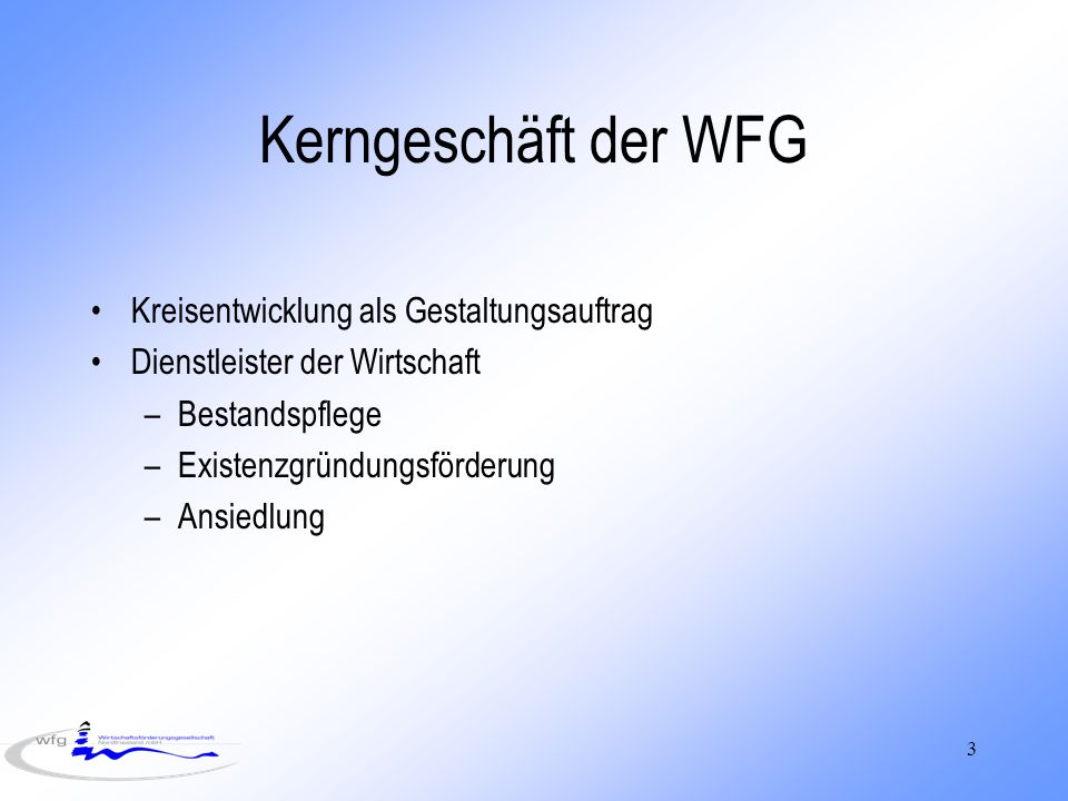 3 Kerngeschäft der WFG Kreisentwicklung als Gestaltungsauftrag Dienstleister der Wirtschaft –Bestandspflege –Existenzgründungsförderung –Ansiedlung