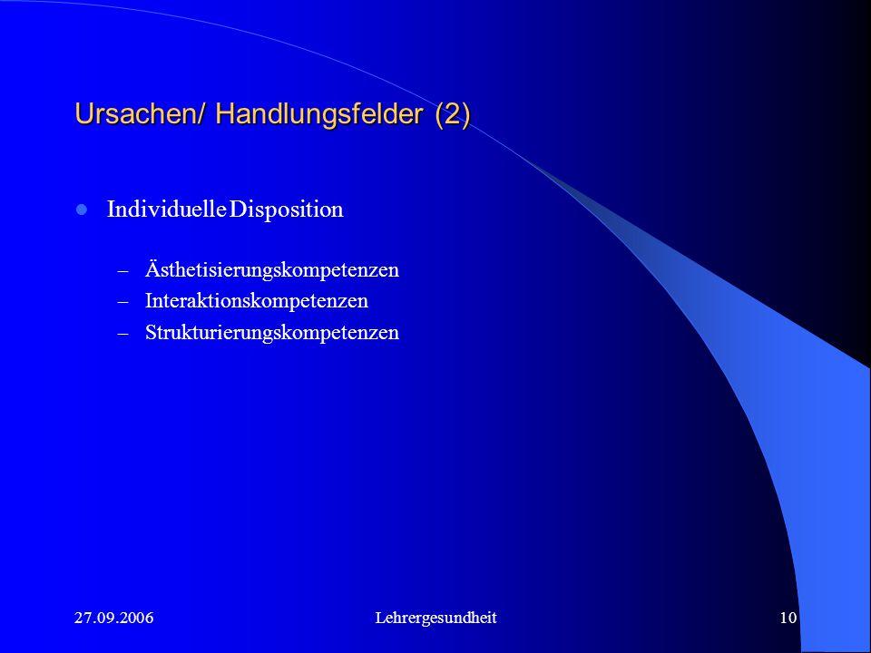 27.09.2006Lehrergesundheit10 Ursachen/ Handlungsfelder (2) Individuelle Disposition – Ästhetisierungskompetenzen – Interaktionskompetenzen – Strukturierungskompetenzen