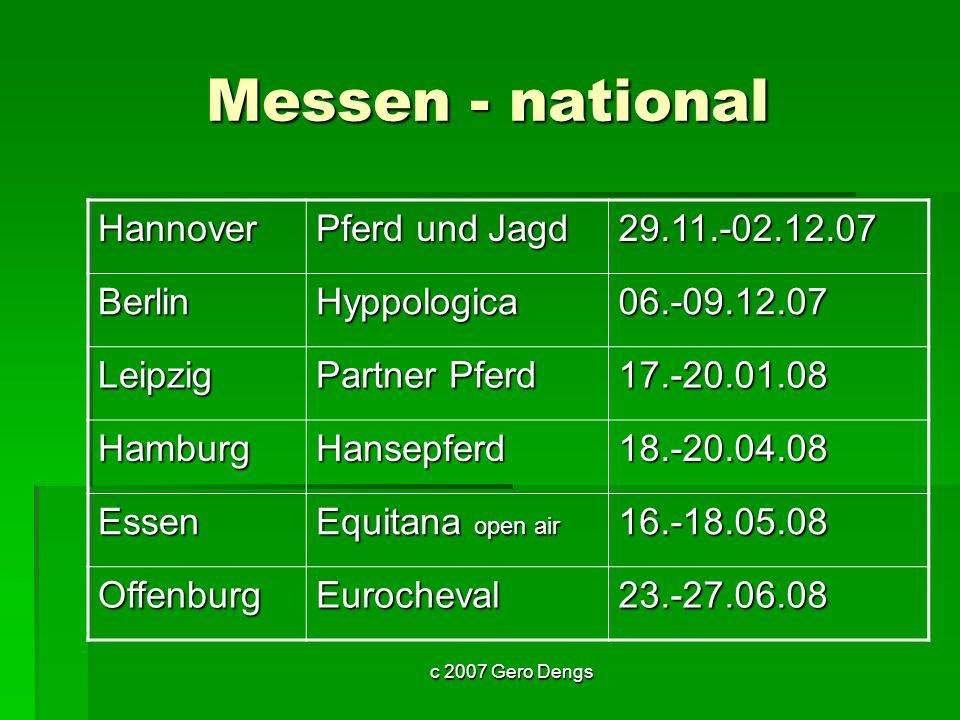 c 2007 Gero Dengs Messen - national Hannover Pferd und Jagd 29.11.-02.12.07 BerlinHyppologica06.-09.12.07 Leipzig Partner Pferd 17.-20.01.08 HamburgHansepferd18.-20.04.08 Essen Equitana open air 16.-18.05.08 OffenburgEurocheval23.-27.06.08